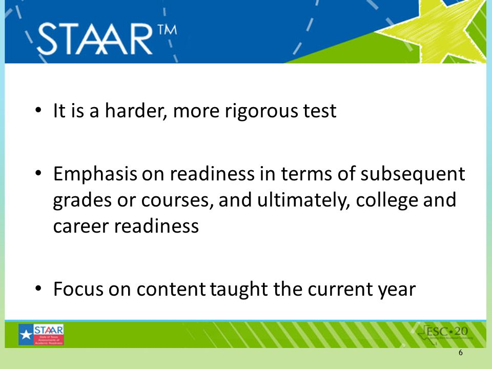 It is a harder, more rigorous test Emphasis on readiness in terms of subsequent grades or courses, and ultimately, college and career readiness Focus on content taught the current year 6