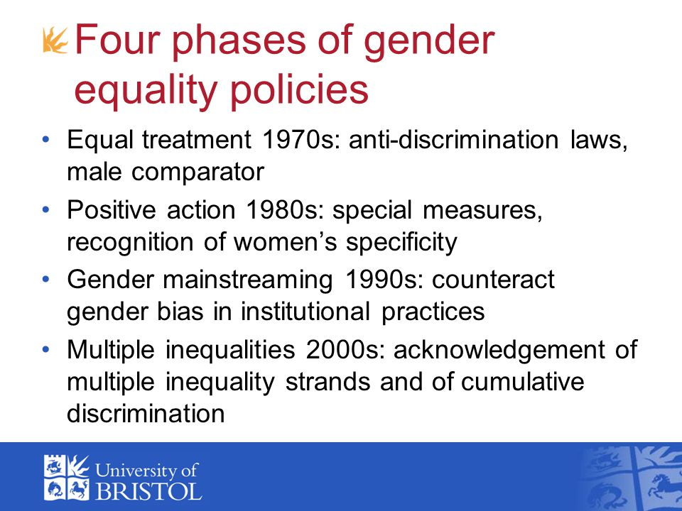 Four phases of gender equality policies Equal treatment 1970s: anti-discrimination laws, male comparator Positive action 1980s: special measures, reco