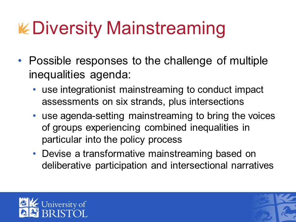 Diversity Mainstreaming Possible responses to the challenge of multiple inequalities agenda: use integrationist mainstreaming to conduct impact assess