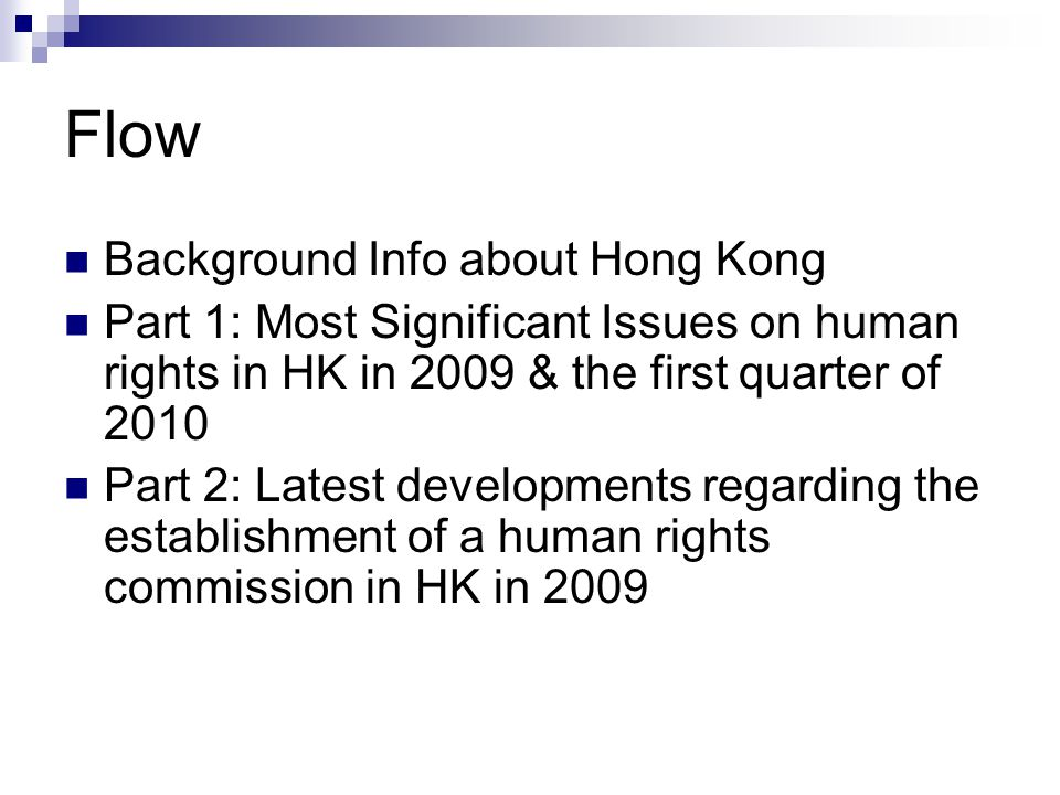 Flow Background Info about Hong Kong Part 1: Most Significant Issues on human rights in HK in 2009 & the first quarter of 2010 Part 2: Latest developm