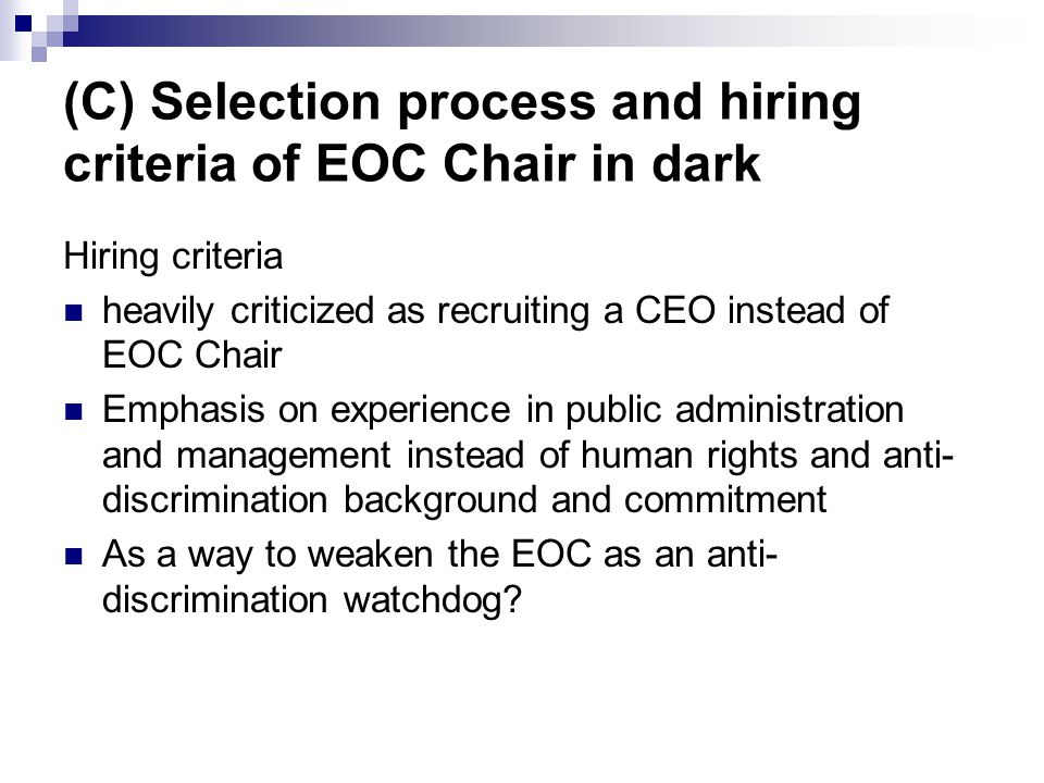 (C) Selection process and hiring criteria of EOC Chair in dark Hiring criteria heavily criticized as recruiting a CEO instead of EOC Chair Emphasis on