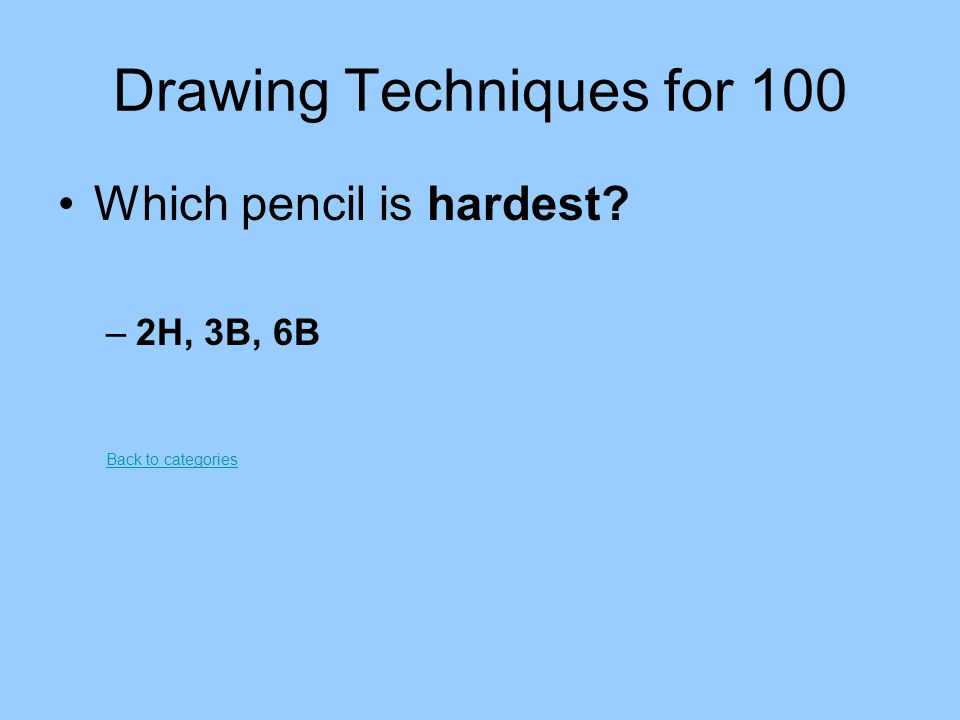 Drawing Techniques for 100 Which pencil is hardest? –2H, 3B, 6B Back to categories