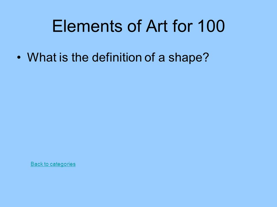 Elements of Art for 100 What is the definition of a shape? Back to categories