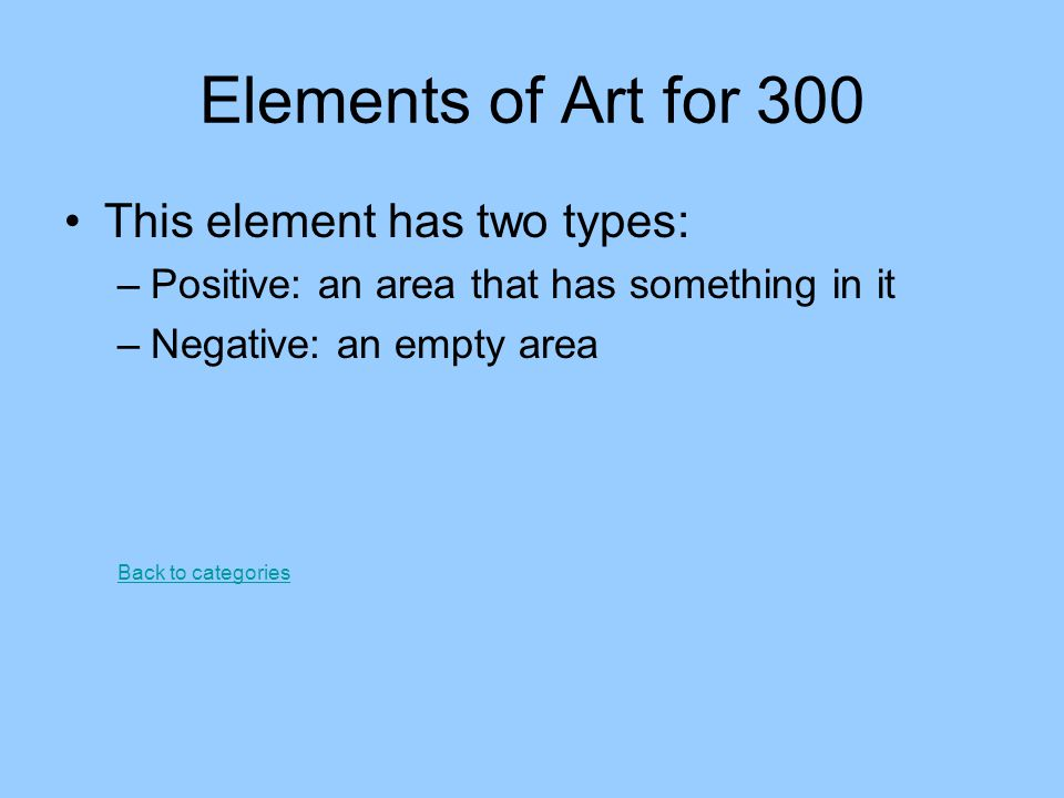 Elements of Art for 300 This element has two types: –Positive: an area that has something in it –Negative: an empty area Back to categories