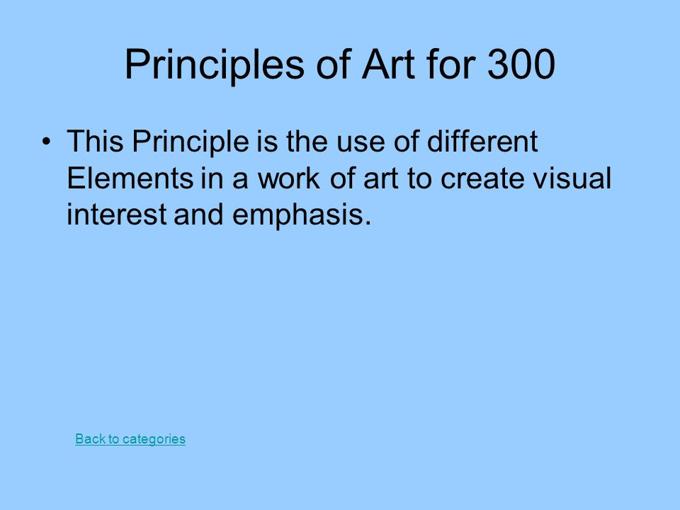 Principles of Art for 300 This Principle is the use of different Elements in a work of art to create visual interest and emphasis. Back to categories