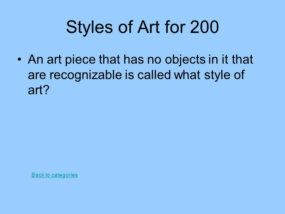 Styles of Art for 200 An art piece that has no objects in it that are recognizable is called what style of art? Back to categories