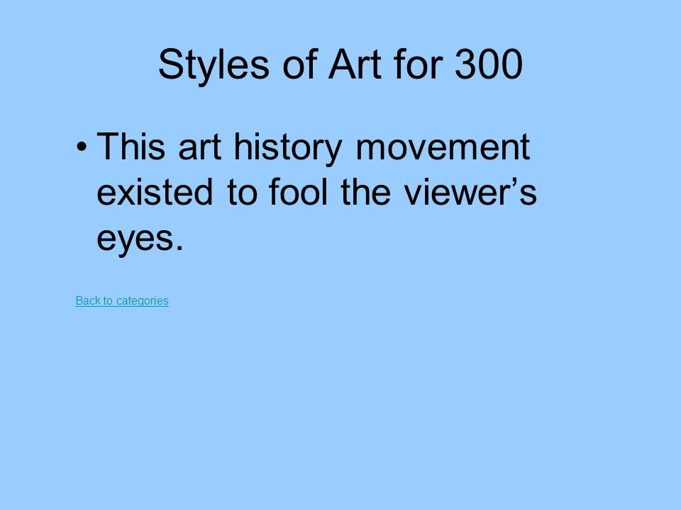 Styles of Art for 300 This art history movement existed to fool the viewer's eyes. Back to categories