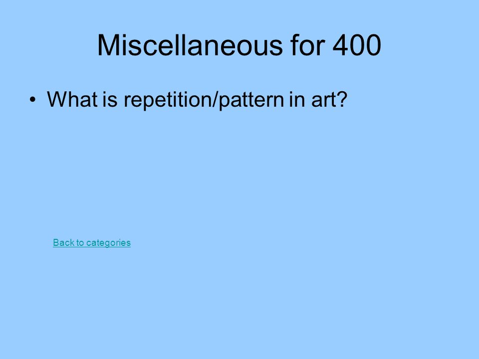 Miscellaneous for 400 What is repetition/pattern in art? Back to categories
