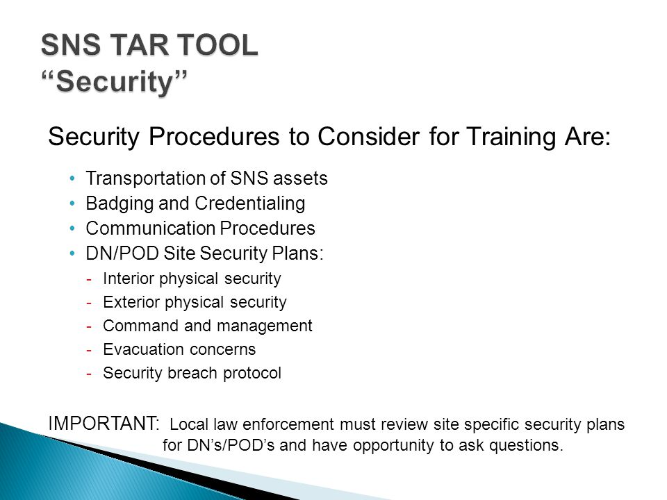 Security Procedures to Consider for Training Are: Transportation of SNS assets Badging and Credentialing Communication Procedures DN/POD Site Security
