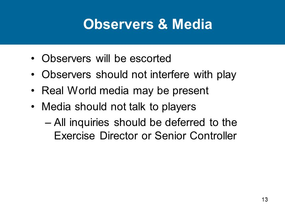 13 Observers & Media Observers will be escorted Observers should not interfere with play Real World media may be present Media should not talk to players –All inquiries should be deferred to the Exercise Director or Senior Controller