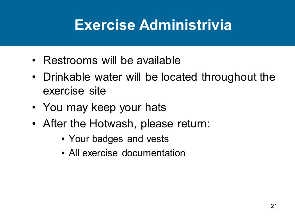 21 Exercise Administrivia Restrooms will be available Drinkable water will be located throughout the exercise site You may keep your hats After the Hotwash, please return: Your badges and vests All exercise documentation