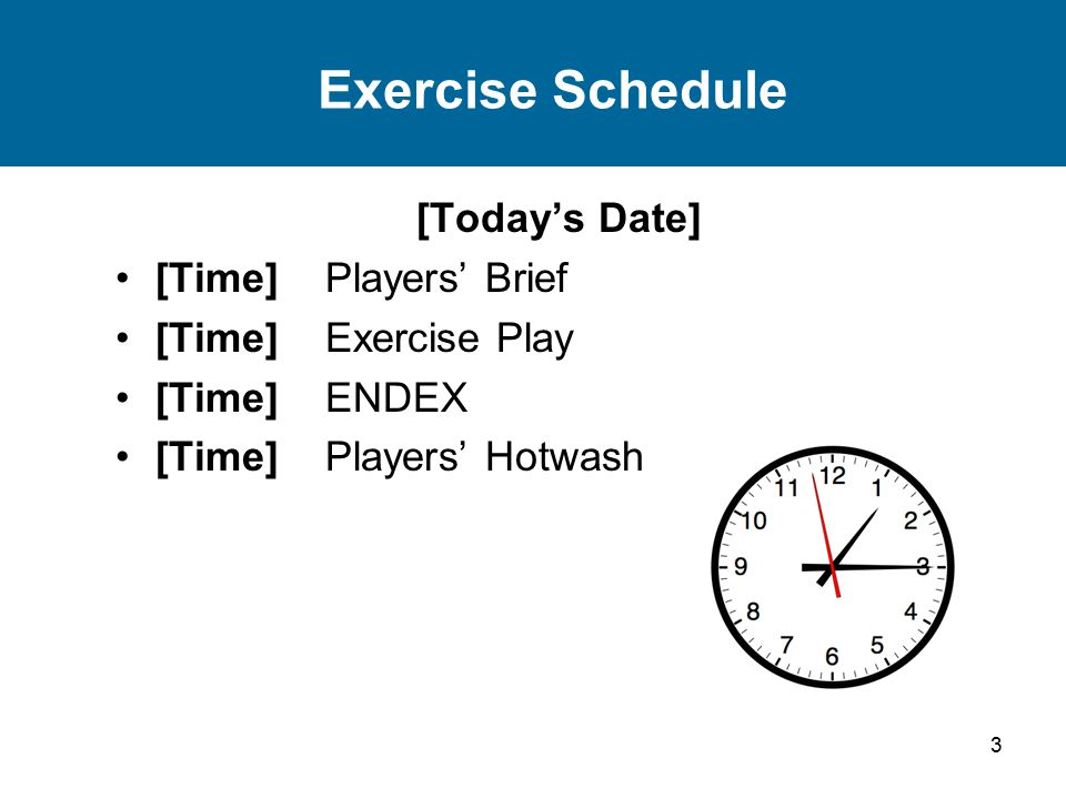 3 Exercise Schedule [Today's Date] [Time] Players' Brief [Time] Exercise Play [Time] ENDEX [Time] Players' Hotwash