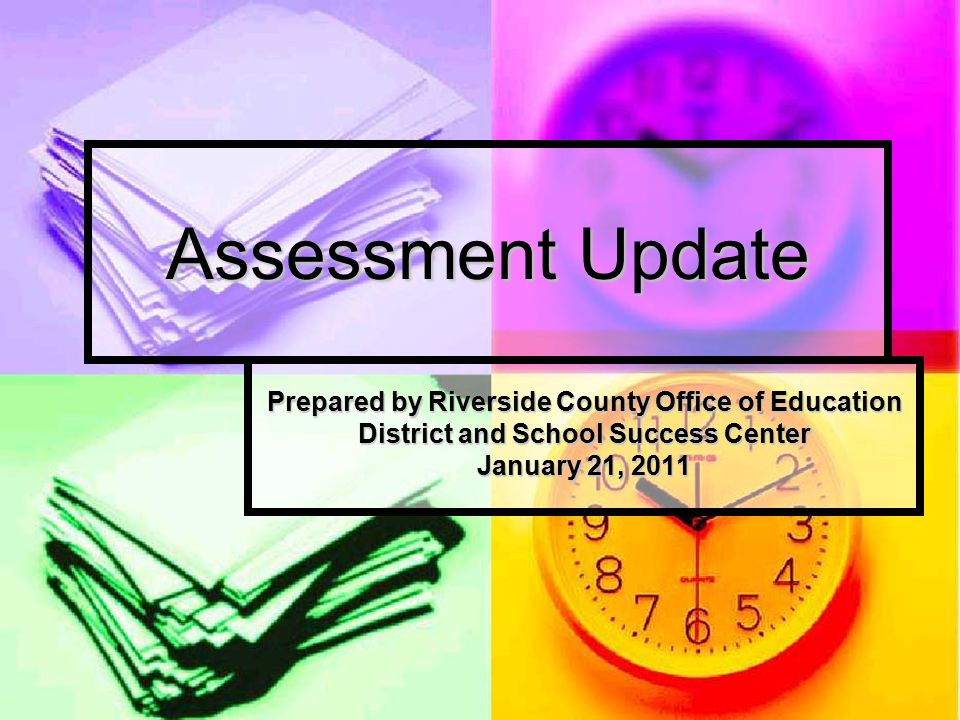 Assessment Update Prepared by Riverside County Office of Education District and School Success Center January 21, 2011