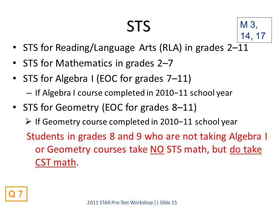 STS STS for Reading/Language Arts (RLA) in grades 2–11 STS for Mathematics in grades 2–7 STS for Algebra I (EOC for grades 7–11) – If Algebra I course completed in 2010−11 school year STS for Geometry (EOC for grades 8–11)  If Geometry course completed in 2010−11 school year Students in grades 8 and 9 who are not taking Algebra I or Geometry courses take NO STS math, but do take CST math.