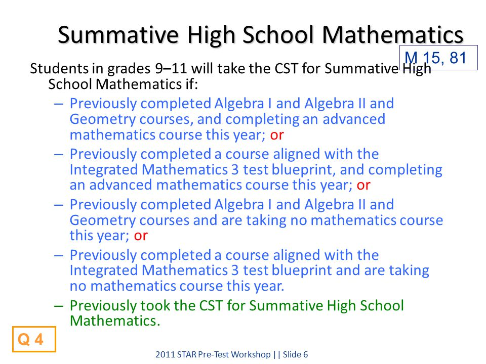 Summative High School Mathematics Students in grades 9–11 will take the CST for Summative High School Mathematics if: – Previously completed Algebra I and Algebra II and Geometry courses, and completing an advanced mathematics course this year; or – Previously completed a course aligned with the Integrated Mathematics 3 test blueprint, and completing an advanced mathematics course this year; or – Previously completed Algebra I and Algebra II and Geometry courses and are taking no mathematics course this year; or – Previously completed a course aligned with the Integrated Mathematics 3 test blueprint and are taking no mathematics course this year.