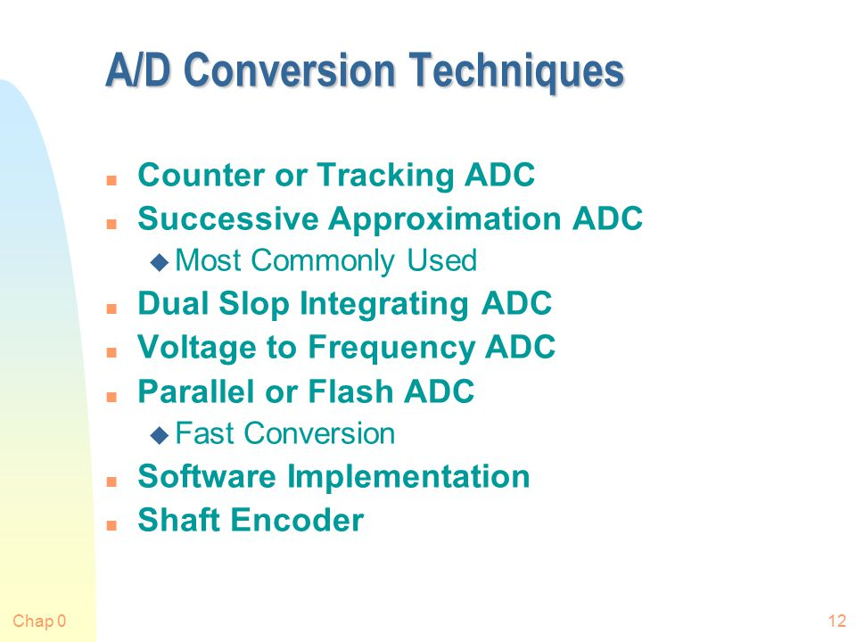 Chap 012 A/D Conversion Techniques n Counter or Tracking ADC n Successive Approximation ADC u Most Commonly Used n Dual Slop Integrating ADC n Voltage to Frequency ADC n Parallel or Flash ADC u Fast Conversion n Software Implementation n Shaft Encoder