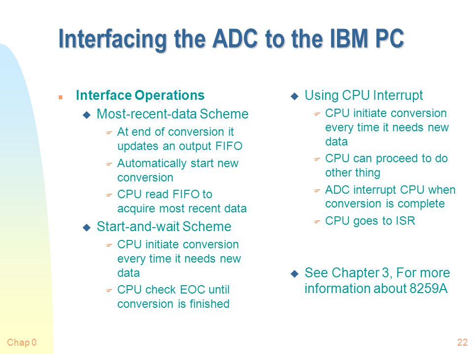 Chap 022 Interfacing the ADC to the IBM PC n Interface Operations u Most-recent-data Scheme F At end of conversion it updates an output FIFO F Automatically start new conversion F CPU read FIFO to acquire most recent data u Start-and-wait Scheme F CPU initiate conversion every time it needs new data F CPU check EOC until conversion is finished u Using CPU Interrupt F CPU initiate conversion every time it needs new data F CPU can proceed to do other thing F ADC interrupt CPU when conversion is complete F CPU goes to ISR u See Chapter 3, For more information about 8259A