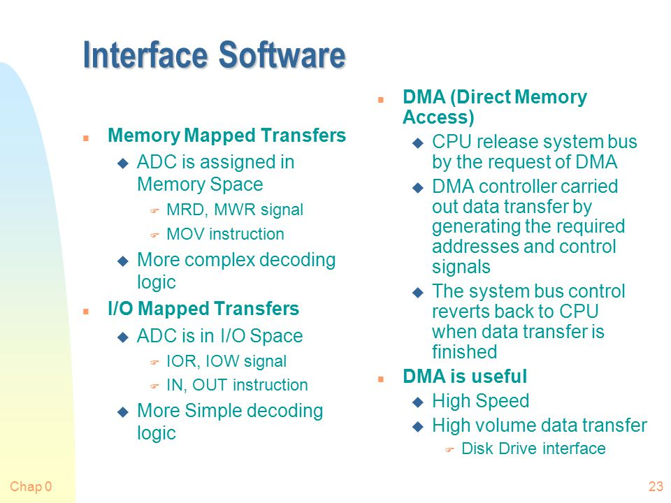 Chap 023 Interface Software n Memory Mapped Transfers u ADC is assigned in Memory Space F MRD, MWR signal F MOV instruction u More complex decoding logic n I/O Mapped Transfers u ADC is in I/O Space F IOR, IOW signal F IN, OUT instruction u More Simple decoding logic n DMA (Direct Memory Access) u CPU release system bus by the request of DMA u DMA controller carried out data transfer by generating the required addresses and control signals u The system bus control reverts back to CPU when data transfer is finished n DMA is useful u High Speed u High volume data transfer F Disk Drive interface