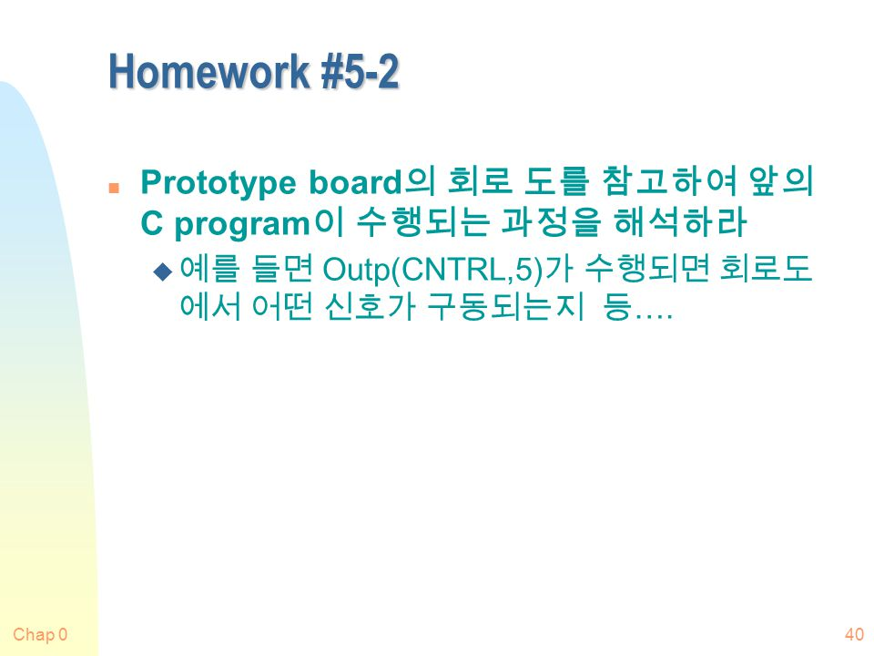 Chap 040 Homework #5-2 n Prototype board 의 회로 도를 참고하여 앞의 C program 이 수행되는 과정을 해석하라 u 예를 들면 Outp(CNTRL,5) 가 수행되면 회로도 에서 어떤 신호가 구동되는지 등 ….