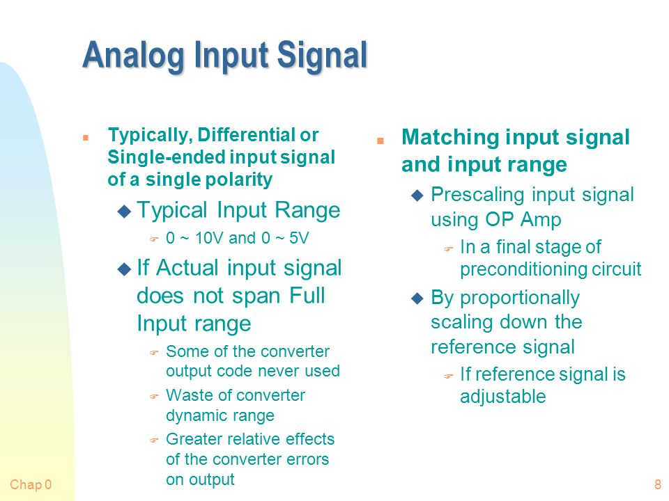 Chap 08 Analog Input Signal n Typically, Differential or Single-ended input signal of a single polarity u Typical Input Range F 0 ~ 10V and 0 ~ 5V u If Actual input signal does not span Full Input range F Some of the converter output code never used F Waste of converter dynamic range F Greater relative effects of the converter errors on output n Matching input signal and input range u Prescaling input signal using OP Amp F In a final stage of preconditioning circuit u By proportionally scaling down the reference signal F If reference signal is adjustable