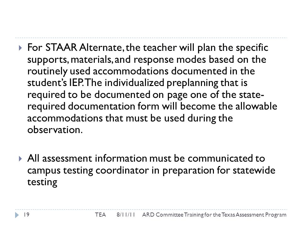  For STAAR Alternate, the teacher will plan the specific supports, materials, and response modes based on the routinely used accommodations documented in the student's IEP.