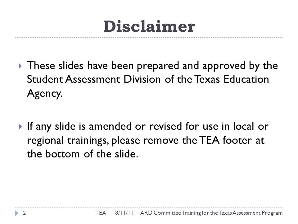 STAAR Modified Participation Requirements  To be used for students in grades 3 through 8 and students entering grade 9 during the 2011-2012 school year  State-required documentation form  Should be completed by district staff from ARD committee  Must be retained for each student who takes an alternate assessment  Can be filed  at campus level  in IEP (although not a required part of IEP)  Three steps to determine if a modified assessment is appropriate for a student 23 TEA 8/11/11 ARD Committee Training for the Texas Assessment Program