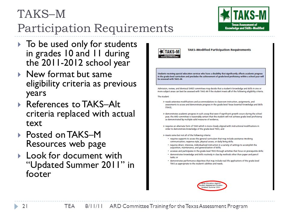 TAKS–M Participation Requirements TEA 8/11/11 ARD Committee Training for the Texas Assessment Program21  To be used only for students in grades 10 and 11 during the 2011-2012 school year  New format but same eligibility criteria as previous years  References to TAKS–Alt criteria replaced with actual text  Posted on TAKS–M Resources web page  Look for document with Updated Summer 2011 in footer