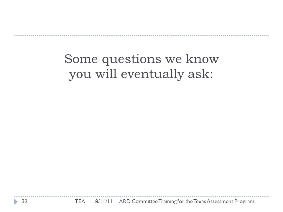 Some questions we know you will eventually ask: TEA 8/11/11 ARD Committee Training for the Texas Assessment Program32
