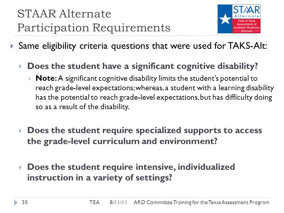 STAAR Alternate Participation Requirements  Same eligibility criteria questions that were used for TAKS-Alt:  Does the student have a significant cognitive disability.