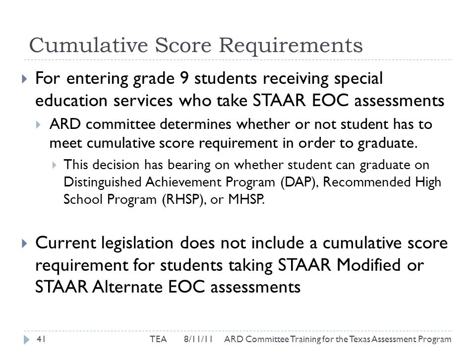 Cumulative Score Requirements  For entering grade 9 students receiving special education services who take STAAR EOC assessments  ARD committee determines whether or not student has to meet cumulative score requirement in order to graduate.