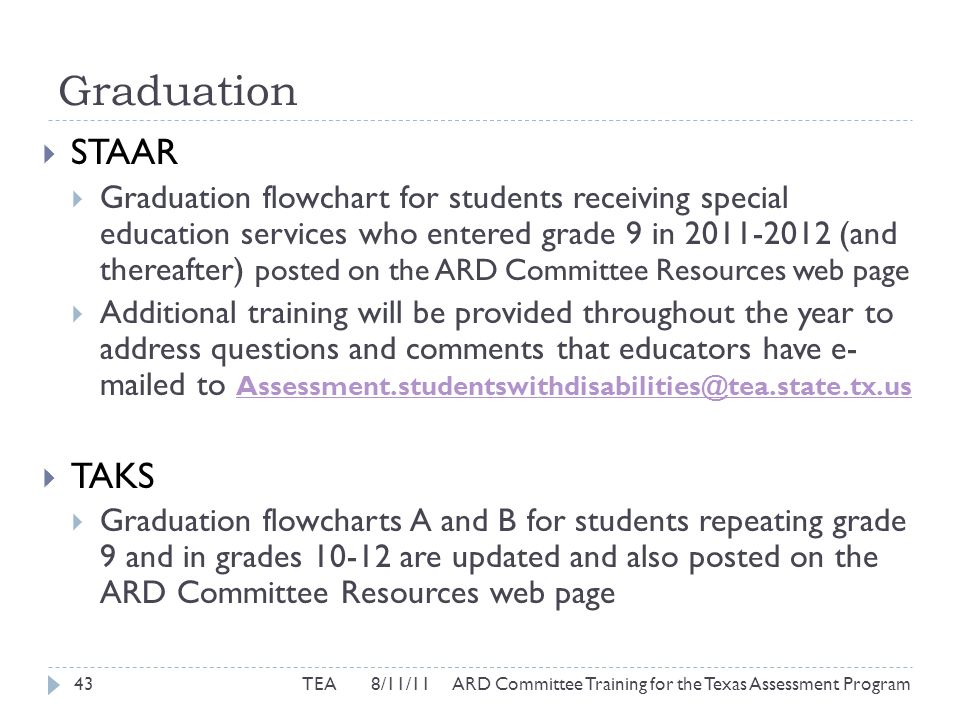 Graduation  STAAR  Graduation flowchart for students receiving special education services who entered grade 9 in 2011-2012 (and thereafter) posted on the ARD Committee Resources web page  Additional training will be provided throughout the year to address questions and comments that educators have e- mailed to Assessment.studentswithdisabilities@tea.state.tx.us Assessment.studentswithdisabilities@tea.state.tx.us  TAKS  Graduation flowcharts A and B for students repeating grade 9 and in grades 10-12 are updated and also posted on the ARD Committee Resources web page 43TEA 8/11/11 ARD Committee Training for the Texas Assessment Program