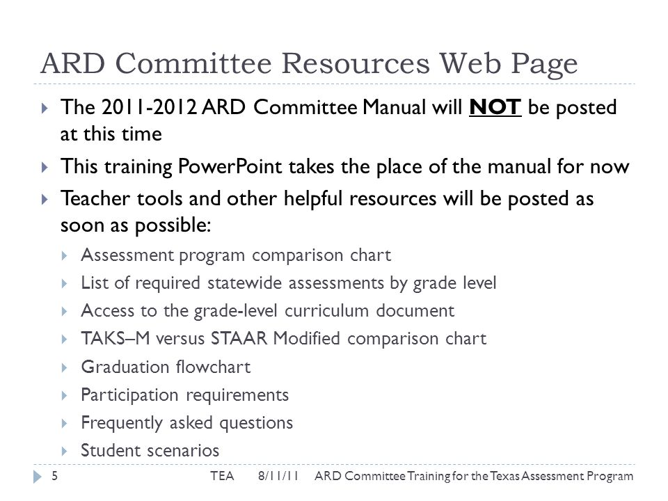 ARD Committee Resources Web Page  The 2011-2012 ARD Committee Manual will NOT be posted at this time  This training PowerPoint takes the place of the manual for now  Teacher tools and other helpful resources will be posted as soon as possible:  Assessment program comparison chart  List of required statewide assessments by grade level  Access to the grade-level curriculum document  TAKS–M versus STAAR Modified comparison chart  Graduation flowchart  Participation requirements  Frequently asked questions  Student scenarios 5TEA 8/11/11 ARD Committee Training for the Texas Assessment Program