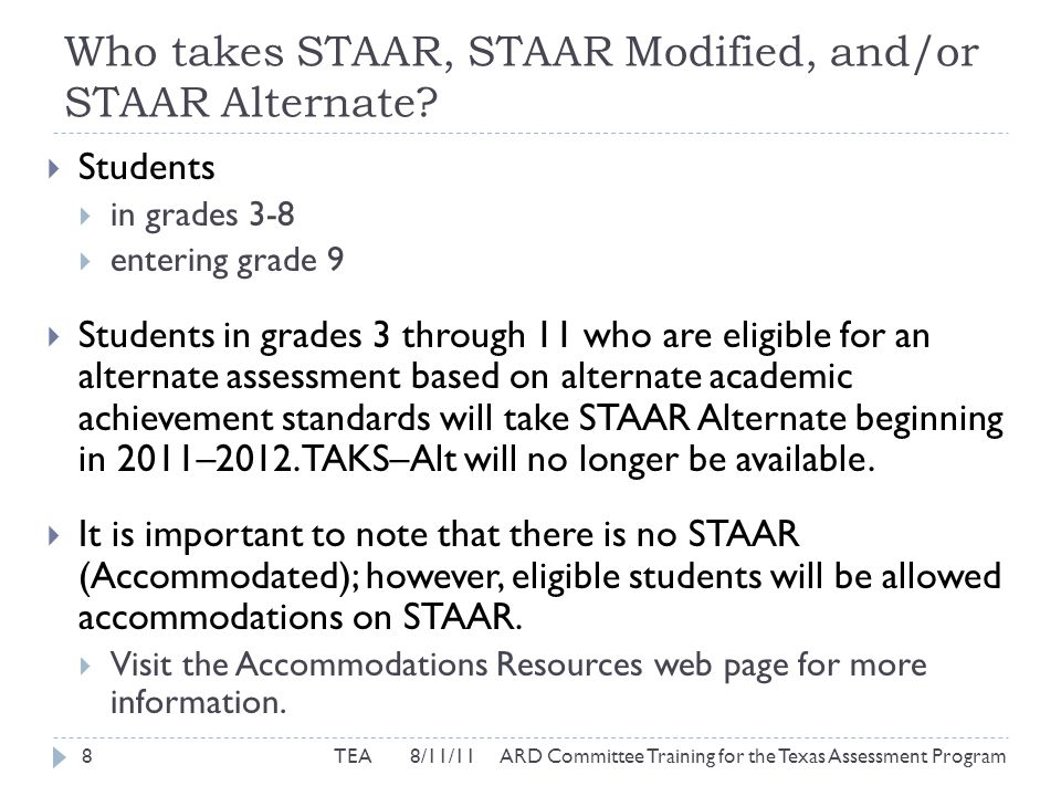 STAAR Modified Participation Requirements  Step II: Discuss Assurances  If an alternate assessment is selected, the ARD must discuss:  Why general assessment is not appropriate  Decision is based on multiple sources of evidence, not solely on previous statewide assessment scores  Decision is made by ARD, not administratively  Decision is based on student's educational need, not disability category, racial or economic background, absences, or time/location of service delivery 29TEA 8/11/11 ARD Committee Training for the Texas Assessment Program