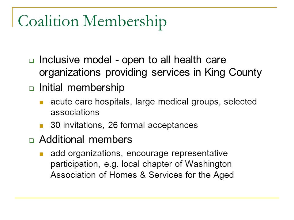 Coalition Membership  Inclusive model - open to all health care organizations providing services in King County  Initial membership acute care hospitals, large medical groups, selected associations 30 invitations, 26 formal acceptances  Additional members add organizations, encourage representative participation, e.g.