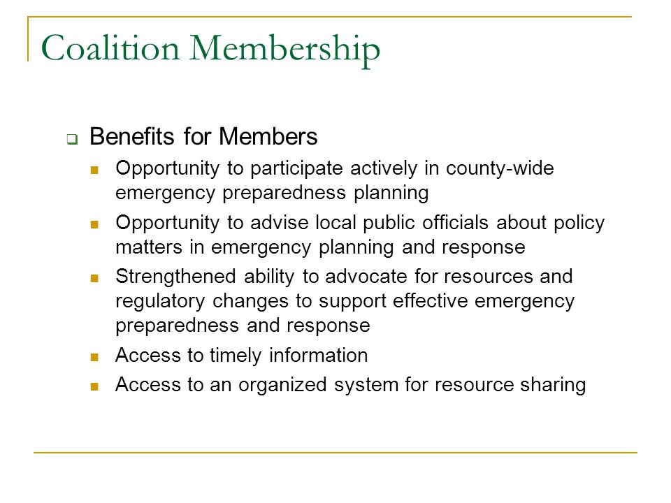 Coalition Membership  Benefits for Members Opportunity to participate actively in county-wide emergency preparedness planning Opportunity to advise local public officials about policy matters in emergency planning and response Strengthened ability to advocate for resources and regulatory changes to support effective emergency preparedness and response Access to timely information Access to an organized system for resource sharing