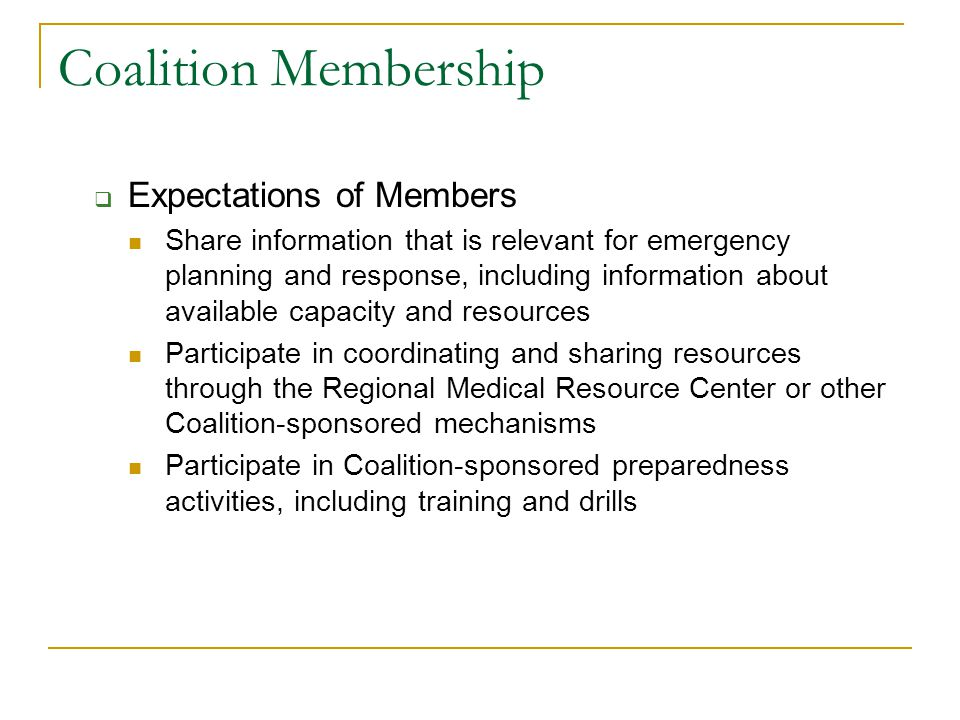Coalition Membership  Expectations of Members Share information that is relevant for emergency planning and response, including information about available capacity and resources Participate in coordinating and sharing resources through the Regional Medical Resource Center or other Coalition-sponsored mechanisms Participate in Coalition-sponsored preparedness activities, including training and drills