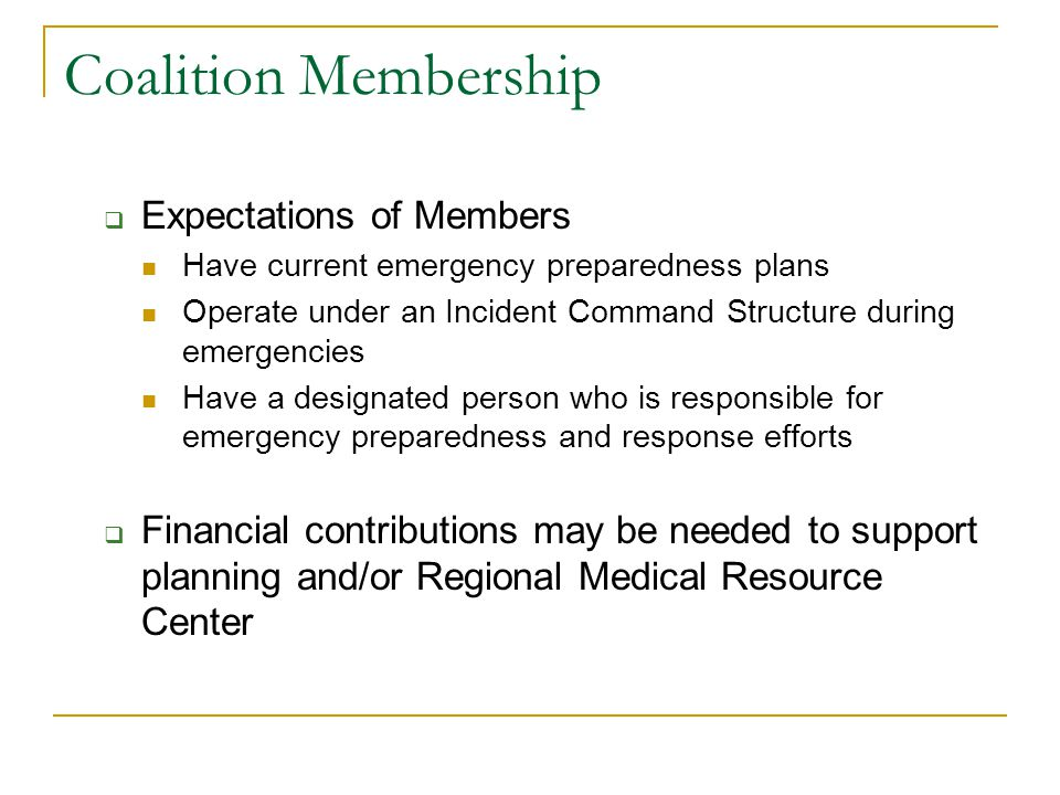 Coalition Membership  Expectations of Members Have current emergency preparedness plans Operate under an Incident Command Structure during emergencies Have a designated person who is responsible for emergency preparedness and response efforts  Financial contributions may be needed to support planning and/or Regional Medical Resource Center