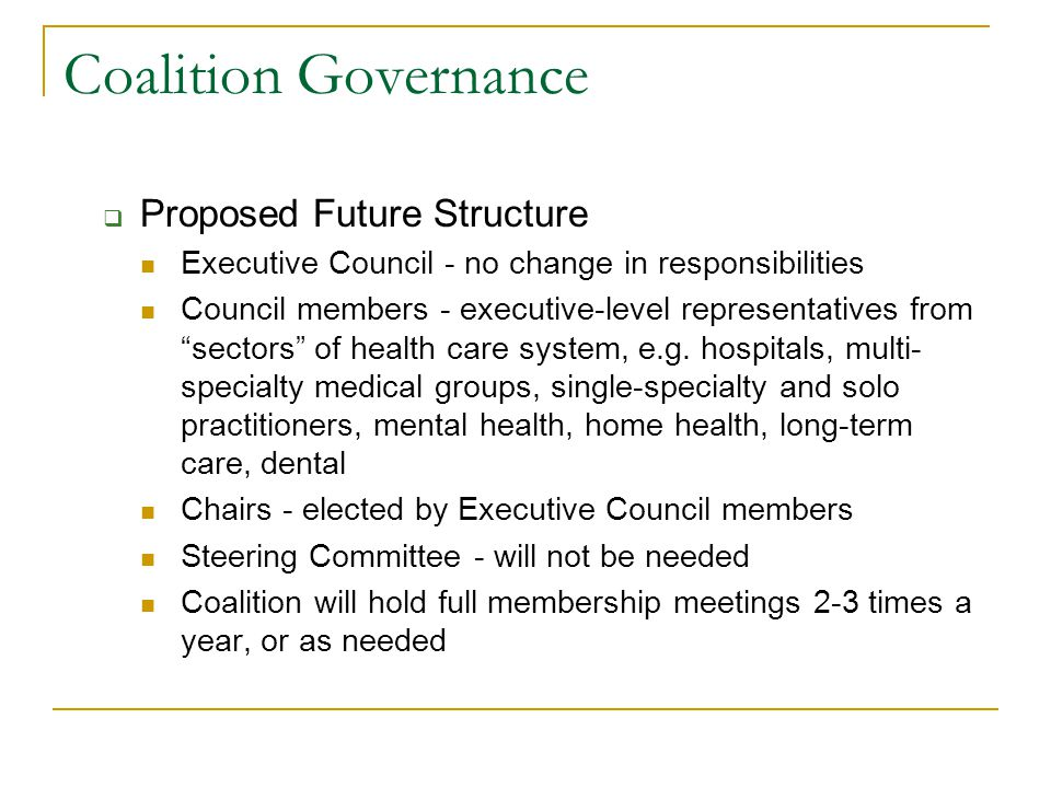 Coalition Governance  Proposed Future Structure Executive Council - no change in responsibilities Council members - executive-level representatives from sectors of health care system, e.g.