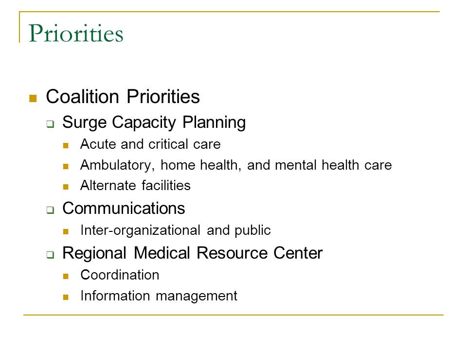 Priorities Coalition Priorities  Surge Capacity Planning Acute and critical care Ambulatory, home health, and mental health care Alternate facilities  Communications Inter-organizational and public  Regional Medical Resource Center Coordination Information management