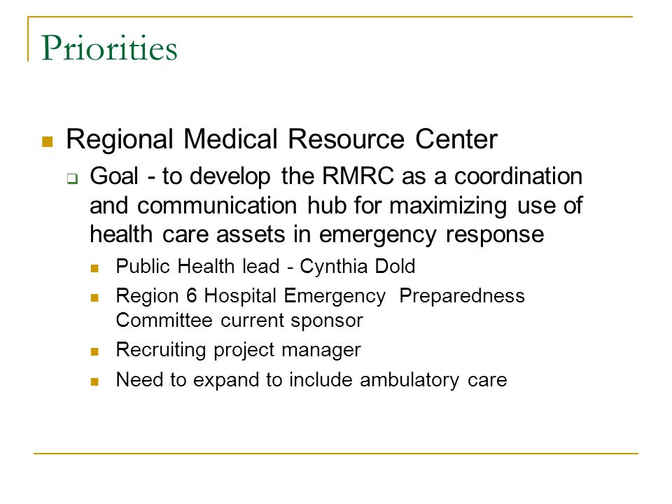 Priorities Regional Medical Resource Center  Goal - to develop the RMRC as a coordination and communication hub for maximizing use of health care assets in emergency response Public Health lead - Cynthia Dold Region 6 Hospital Emergency Preparedness Committee current sponsor Recruiting project manager Need to expand to include ambulatory care
