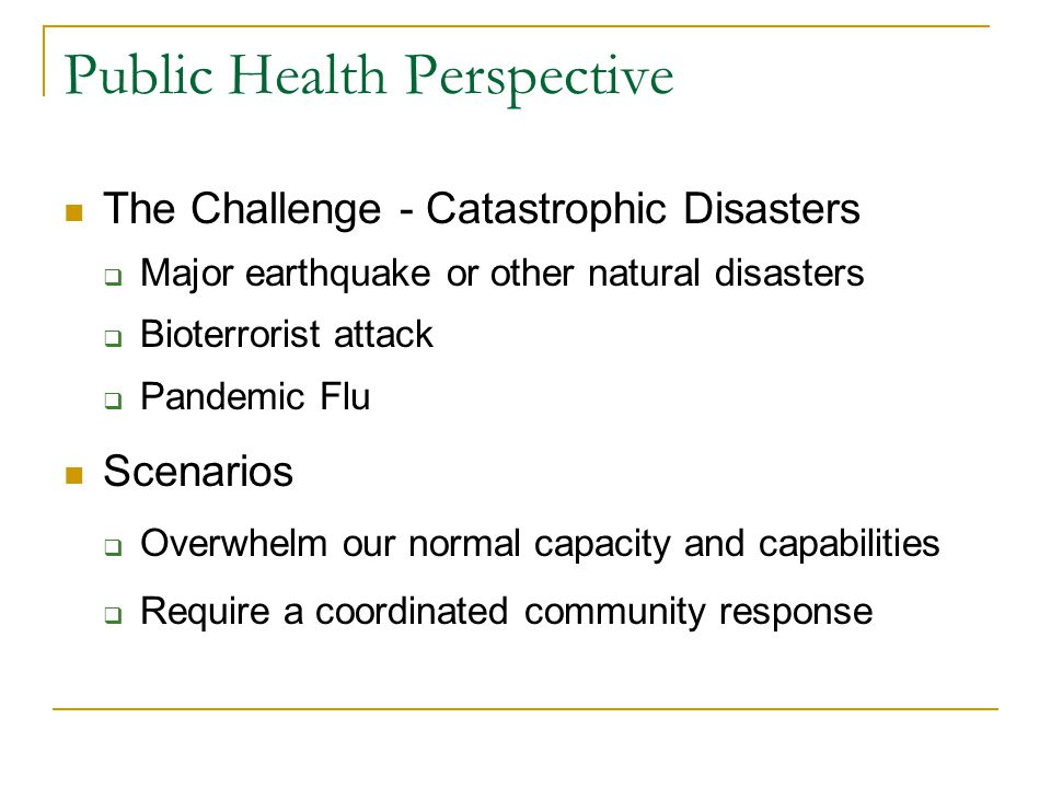 The Challenge - Catastrophic Disasters  Major earthquake or other natural disasters  Bioterrorist attack  Pandemic Flu Scenarios  Overwhelm our normal capacity and capabilities  Require a coordinated community response