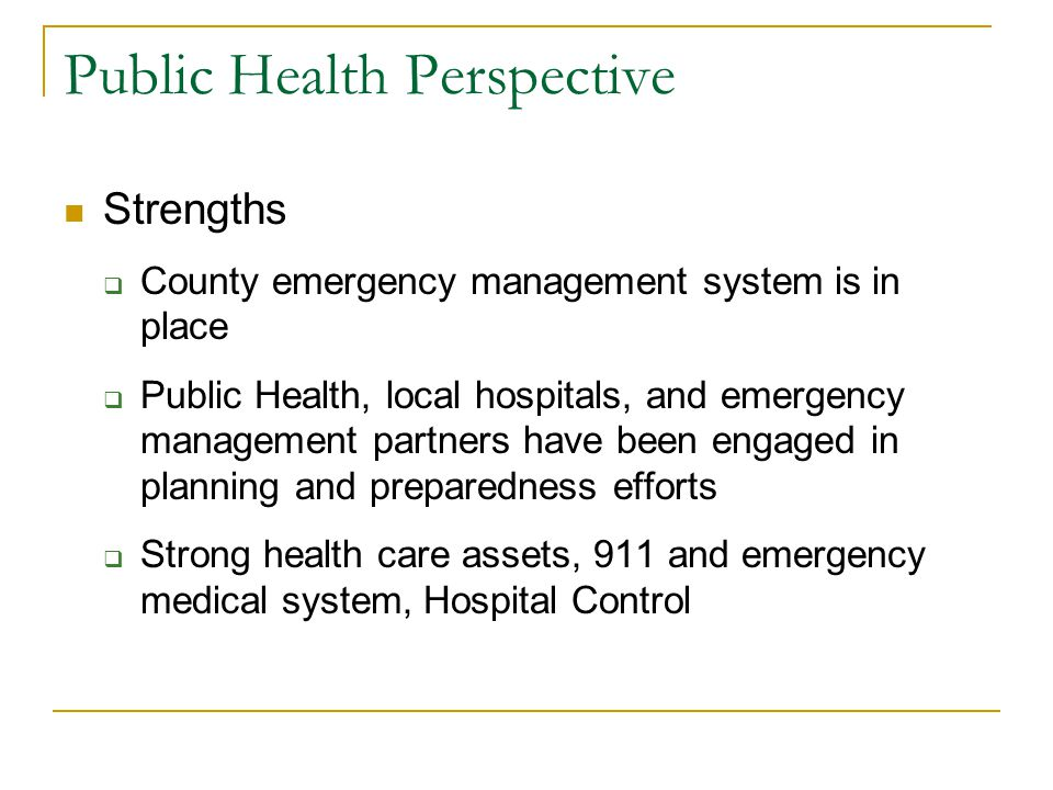 Public Health Perspective Weaknesses  Response system may be inadequate for catastrophic disasters  Planning has been hospital-centric, not health care system-oriented  Limited capacity in the healthcare system, not set up for surge in demand capital intensive professional staff shortages