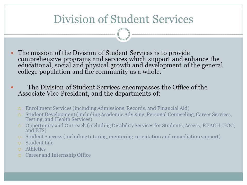 Division of Student Services The mission of the Division of Student Services is to provide comprehensive programs and services which support and enhance the educational, social and physical growth and development of the general college population and the community as a whole.