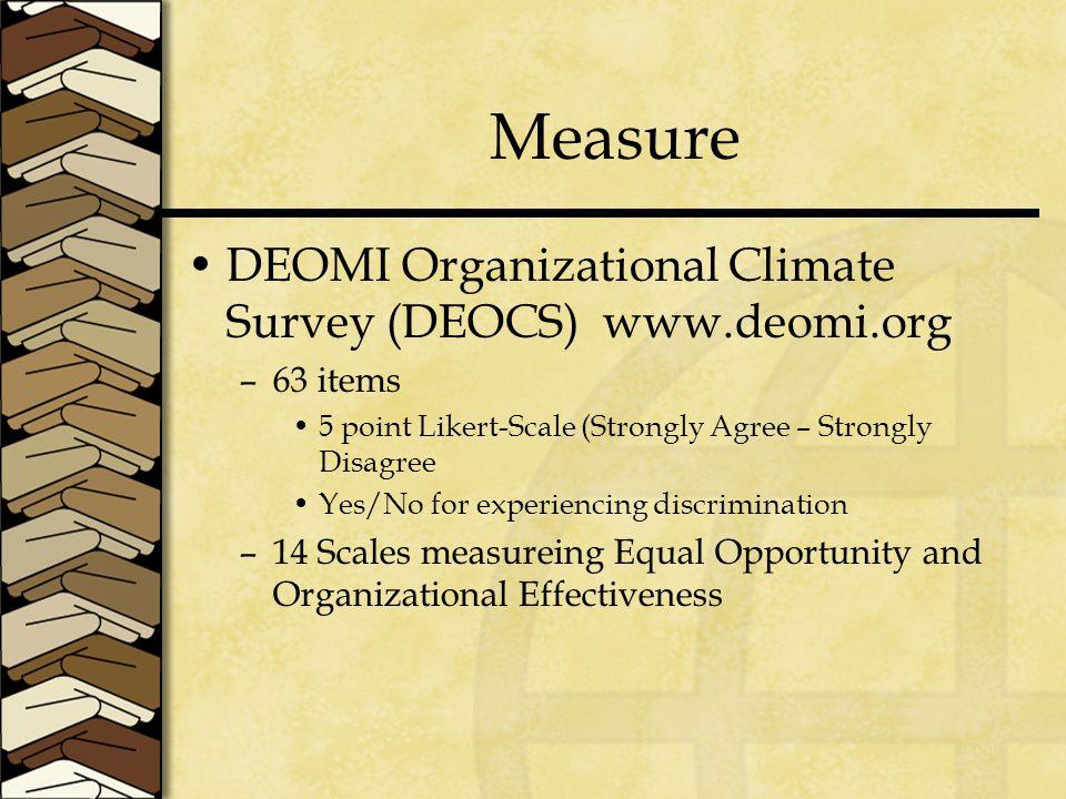 Measure DEOMI Organizational Climate Survey (DEOCS) www.deomi.org –63 items 5 point Likert-Scale (Strongly Agree – Strongly Disagree Yes/No for experiencing discrimination –14 Scales measureing Equal Opportunity and Organizational Effectiveness