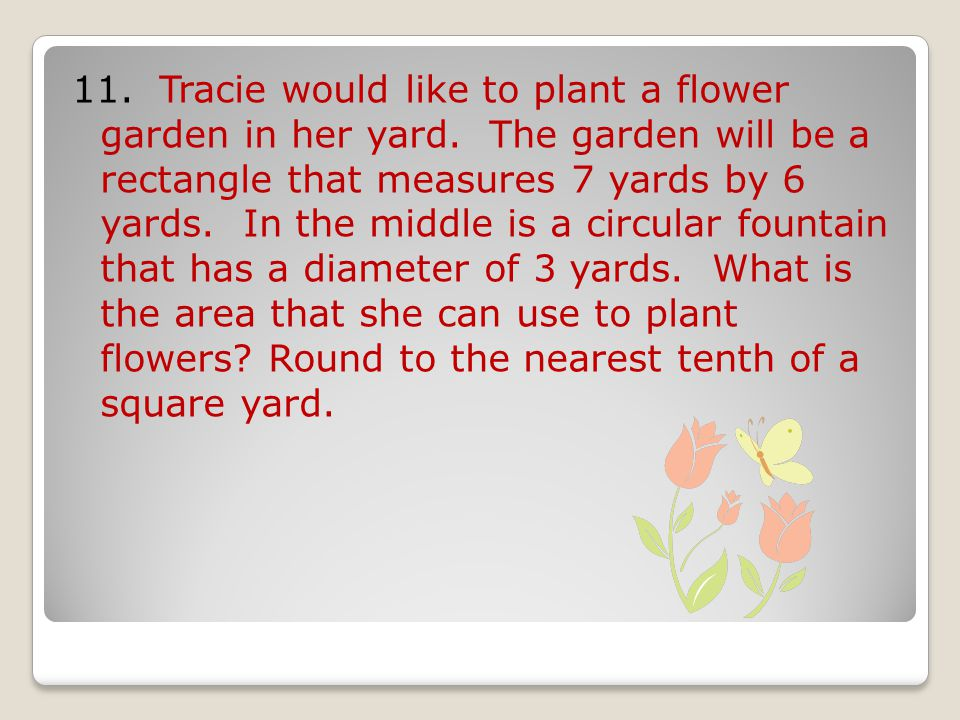 11. Tracie would like to plant a flower garden in her yard.