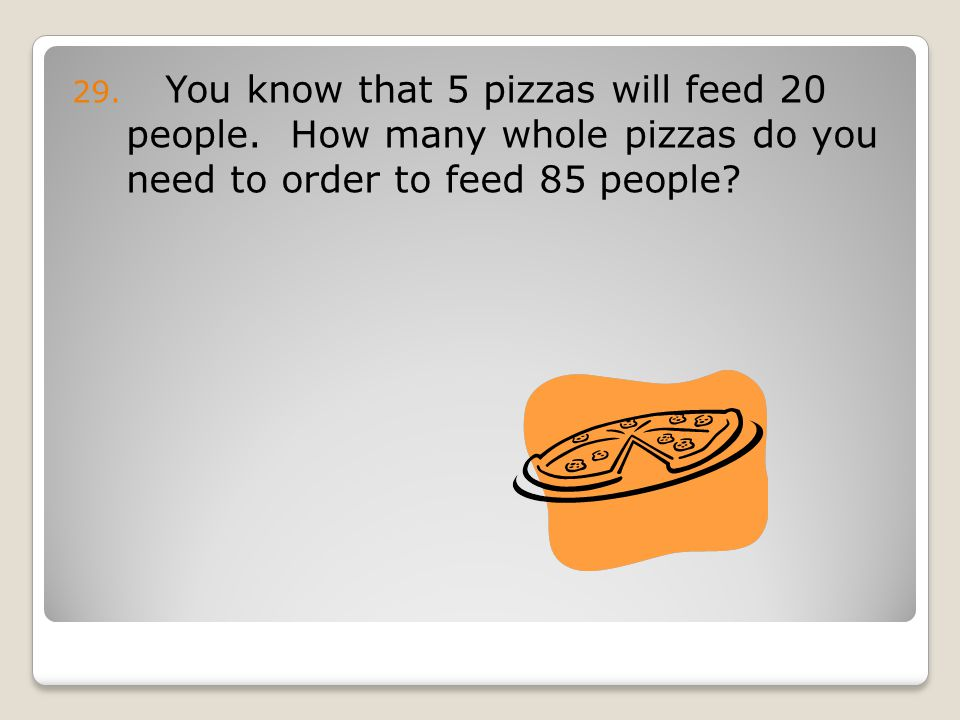 29. You know that 5 pizzas will feed 20 people.