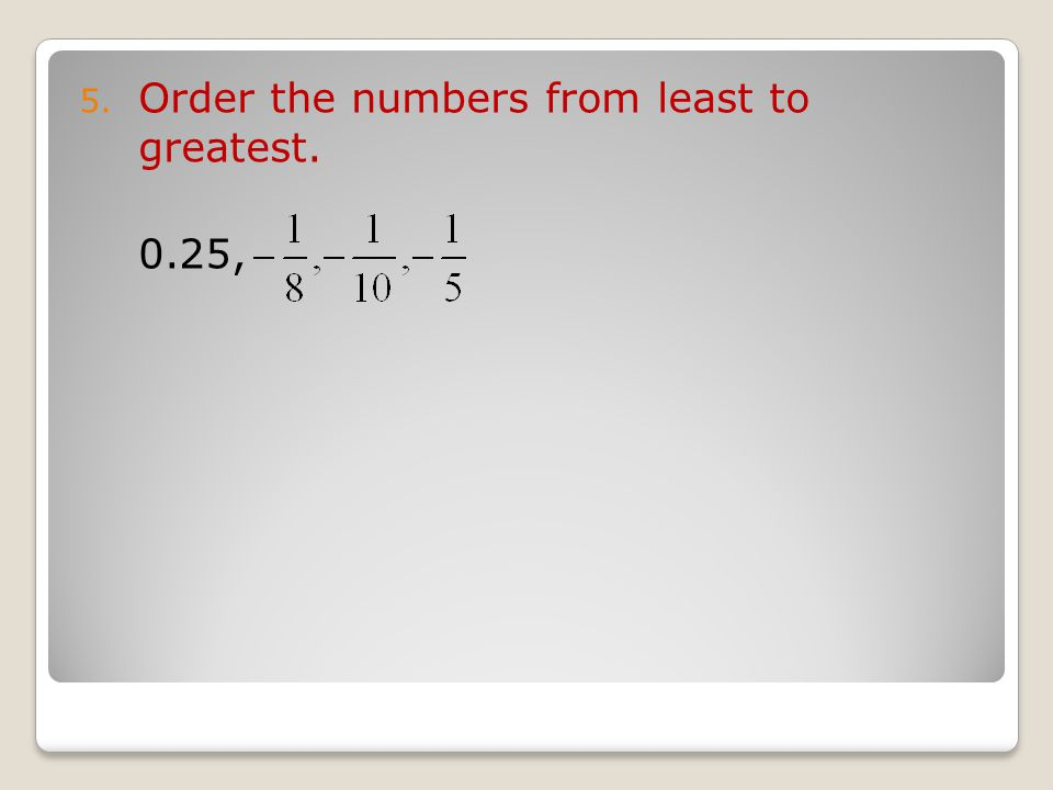 5. Order the numbers from least to greatest. 0.25,