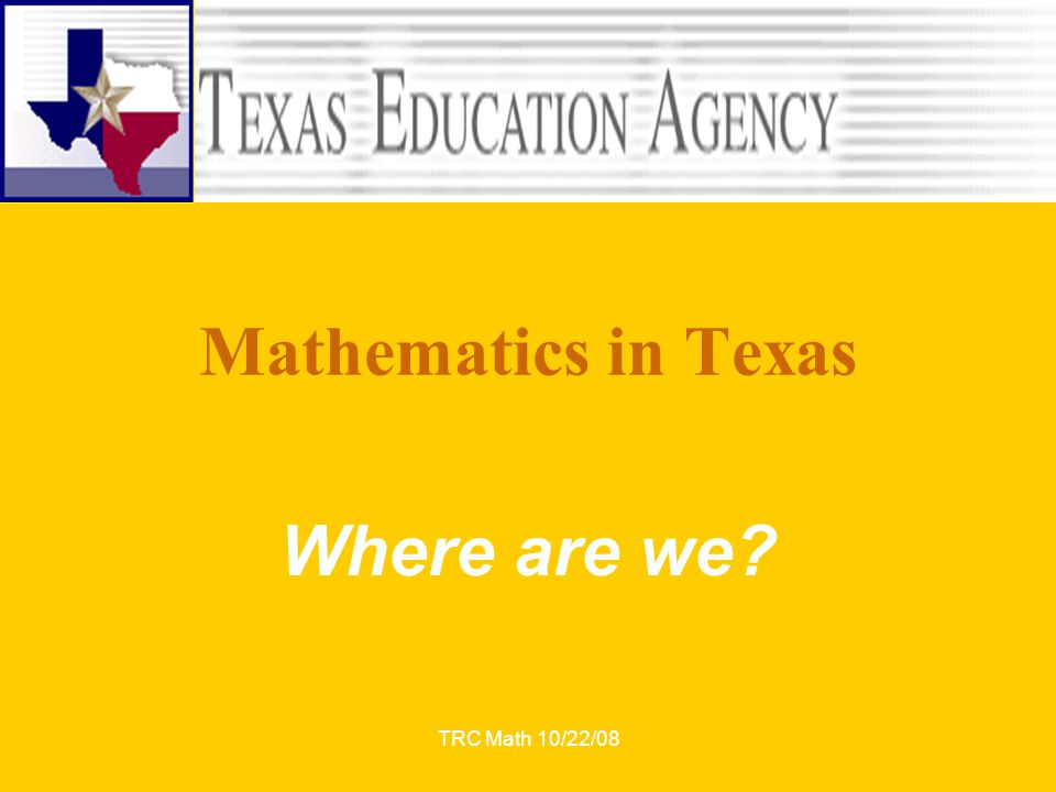 TRC Math 10/22/08 Mathematics in Texas Where are we?