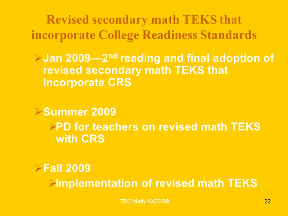 TRC Math 10/22/0822 Revised secondary math TEKS that incorporate College Readiness Standards  Jan 2009—2 nd reading and final adoption of revised sec