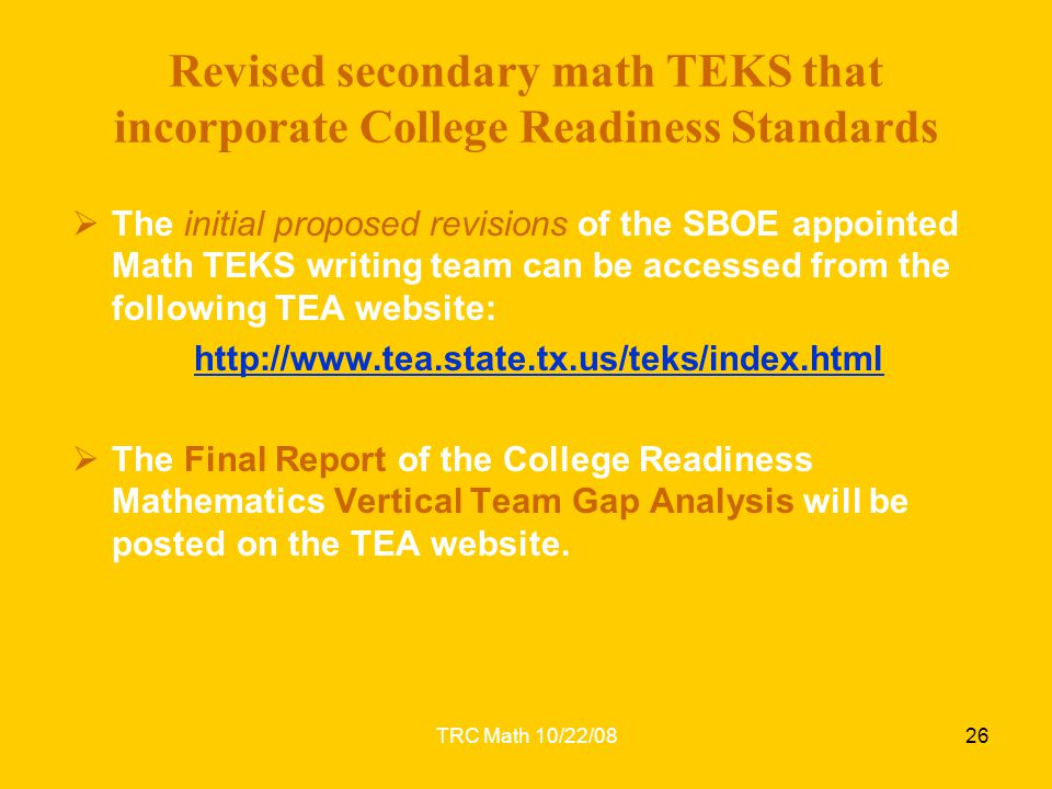 TRC Math 10/22/0826 Revised secondary math TEKS that incorporate College Readiness Standards  The initial proposed revisions of the SBOE appointed Ma
